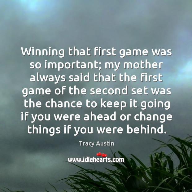 Winning that first game was so important; my mother always said that the first game of the Image