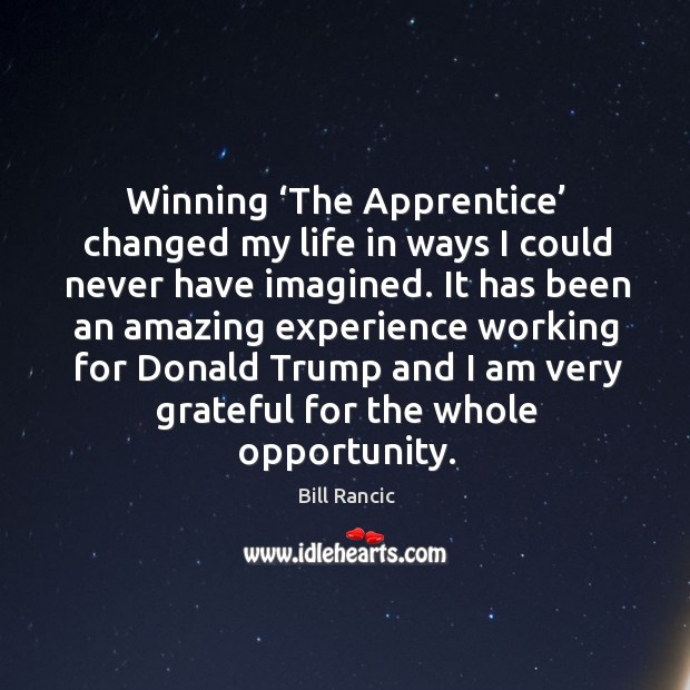 Winning 'the apprentice' changed my life in ways I could never have imagined. Bill Rancic Picture Quote