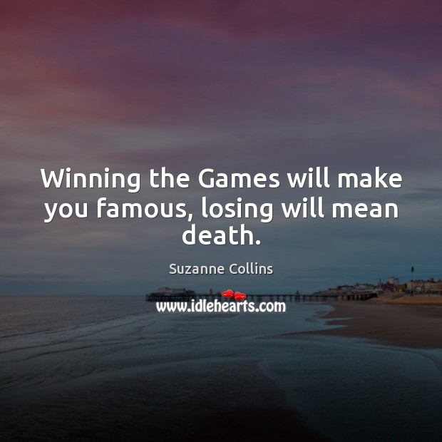 Winning the Games will make you famous, losing will mean death. Suzanne Collins Picture Quote