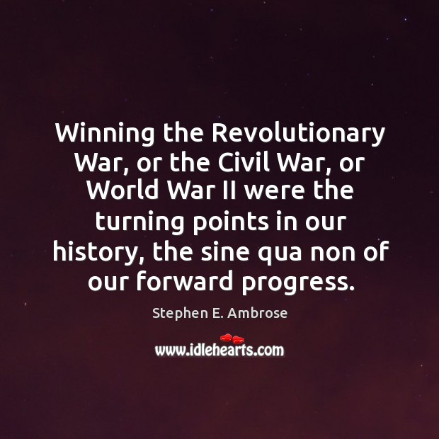 Winning the revolutionary war, or the civil war, or world war ii were the turning points in our history Stephen E. Ambrose Picture Quote