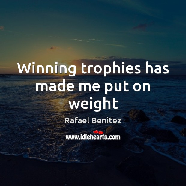 Winning trophies has made me put on weight Rafael Benitez Picture Quote