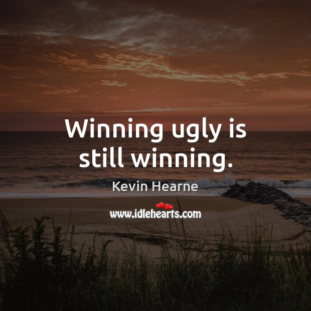 Winning ugly is still winning. Image