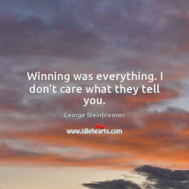 Winning was everything. I don't care what they tell you. George Steinbrenner Picture Quote