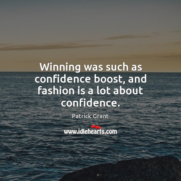 Winning was such as confidence boost, and fashion is a lot about confidence. Fashion Quotes Image