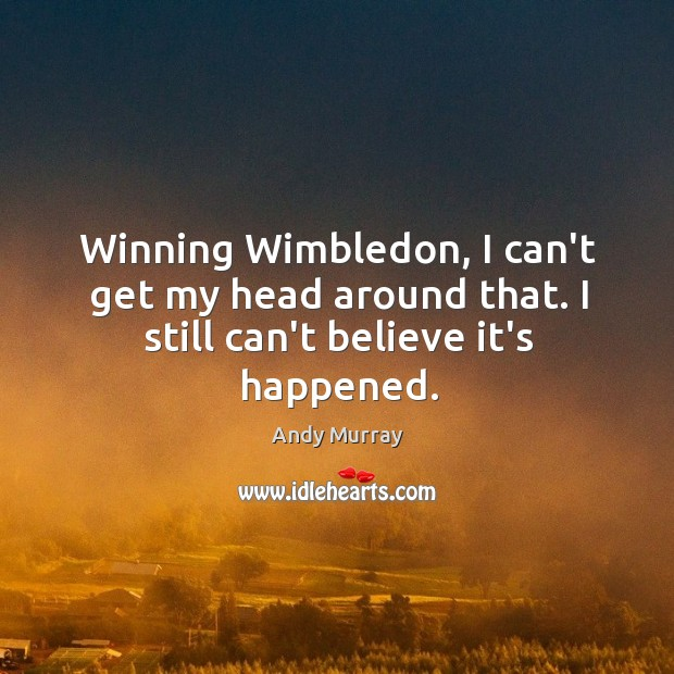 Winning Wimbledon, I can't get my head around that. I still can't believe it's happened. Image