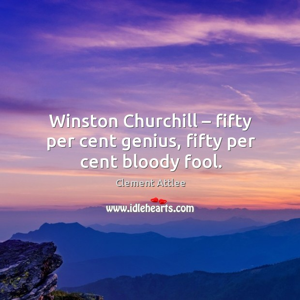 Winston churchill – fifty per cent genius, fifty per cent bloody fool. Clement Attlee Picture Quote