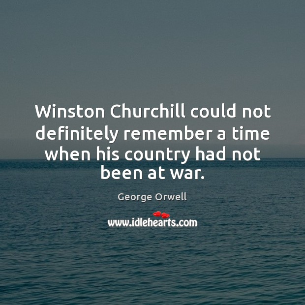 Winston Churchill could not definitely remember a time when his country had George Orwell Picture Quote