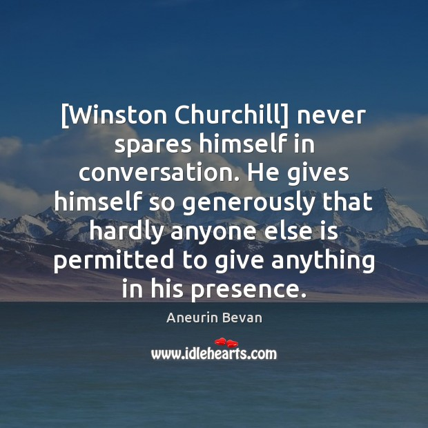 [Winston Churchill] never spares himself in conversation. He gives himself so generously Image