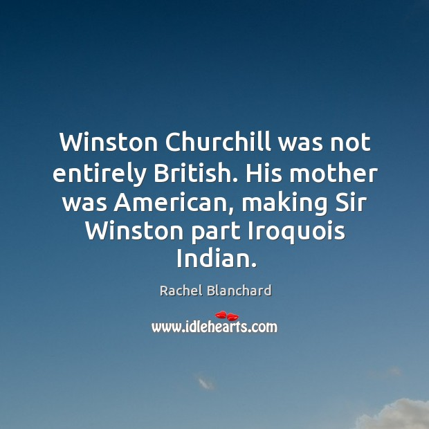 Winston churchill was not entirely british. His mother was american, making sir winston part iroquois indian. Image