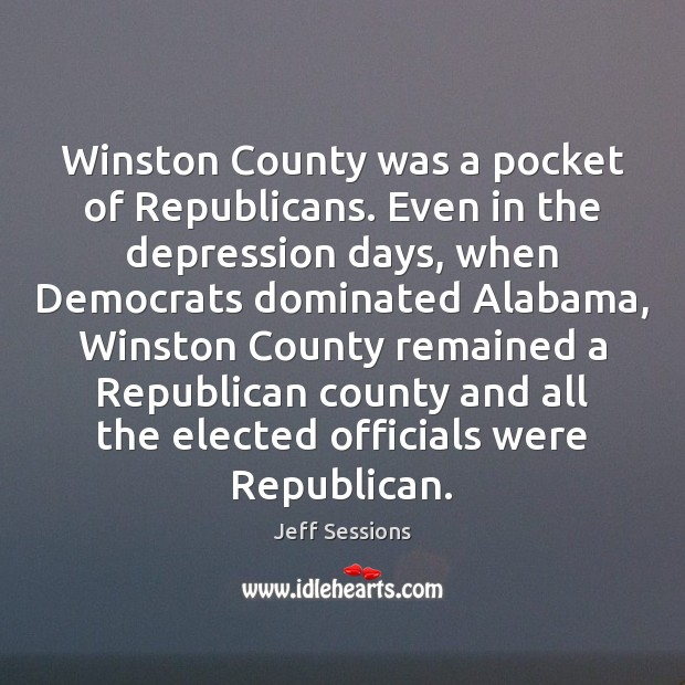 Winston County was a pocket of Republicans. Even in the depression days, Jeff Sessions Picture Quote