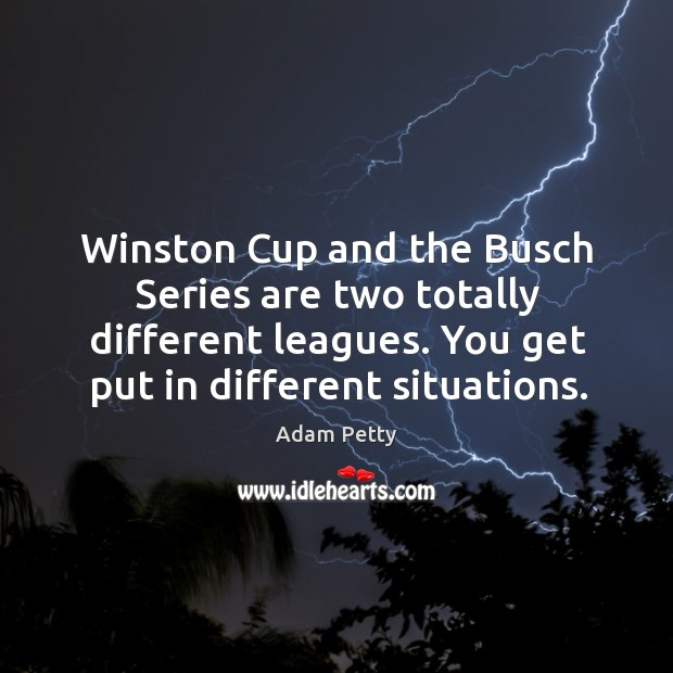 Image, Winston cup and the busch series are two totally different leagues. You get put in different situations.