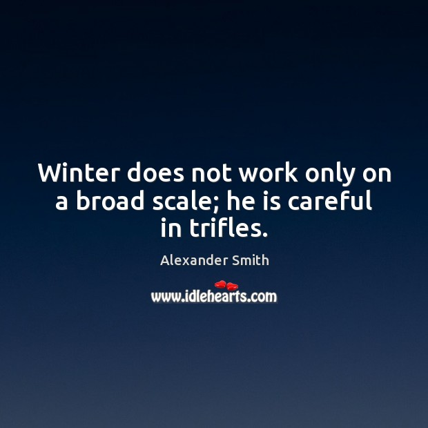 Winter does not work only on a broad scale; he is careful in trifles. Alexander Smith Picture Quote