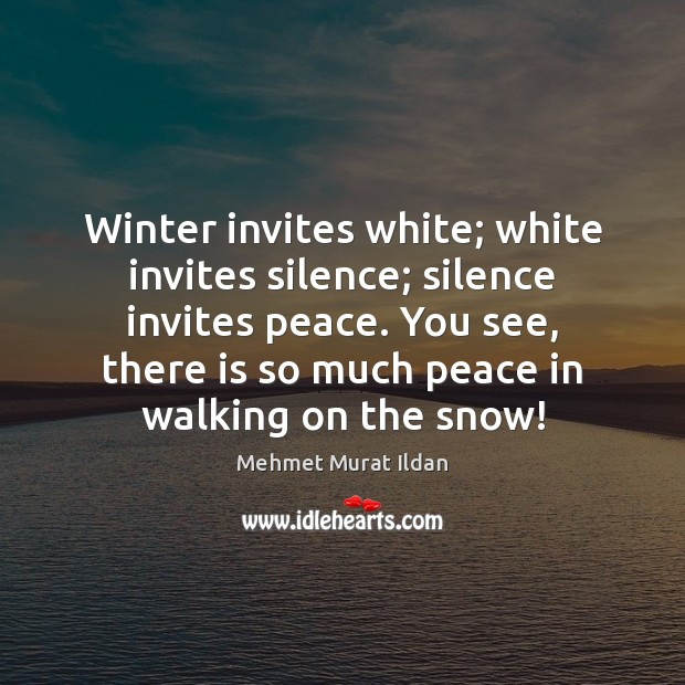 Image, Winter invites white; white invites silence; silence invites peace. You see, there