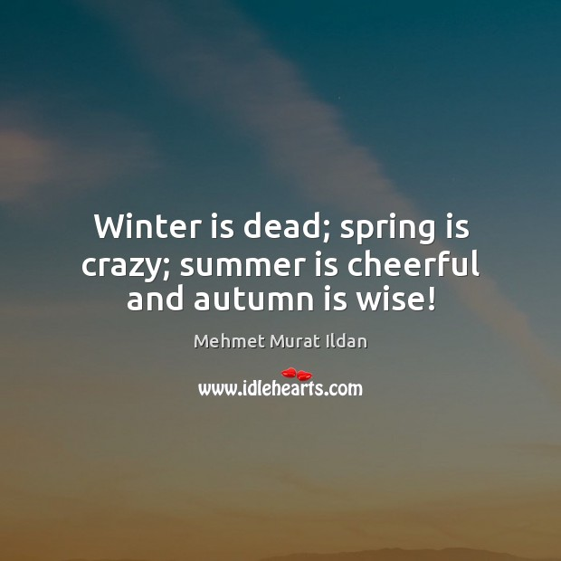 Winter is dead; spring is crazy; summer is cheerful and autumn is wise! Image