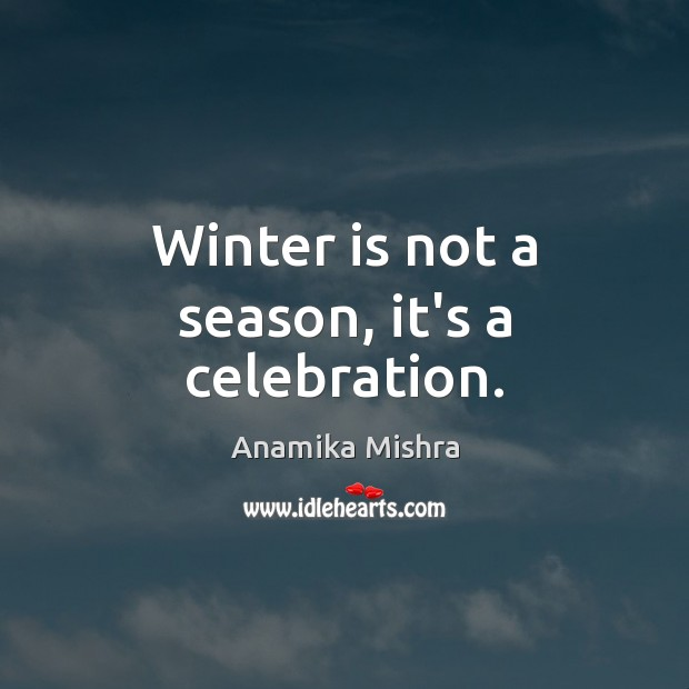 Winter is not a season, it's a celebration. Winter Quotes Image