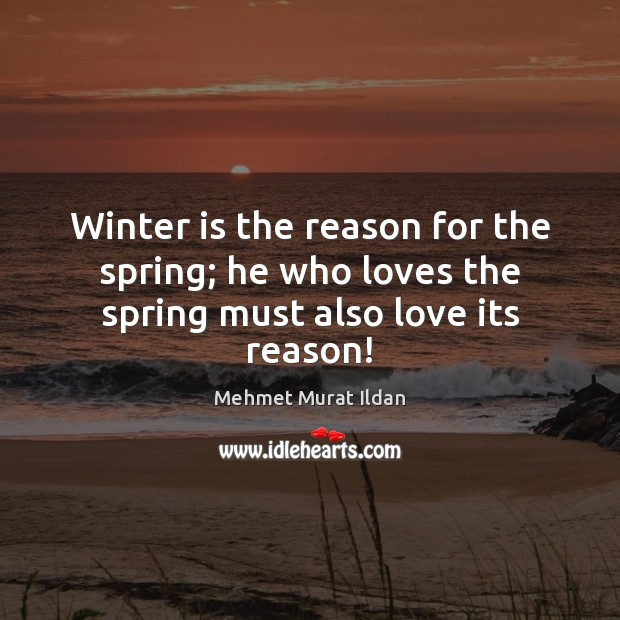 Image, Winter is the reason for the spring; he who loves the spring must also love its reason!