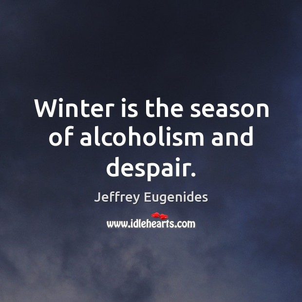 Winter is the season of alcoholism and despair. Image