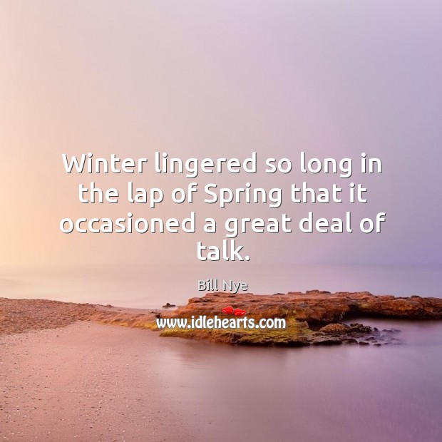 Winter lingered so long in the lap of spring that it occasioned a great deal of talk. Image