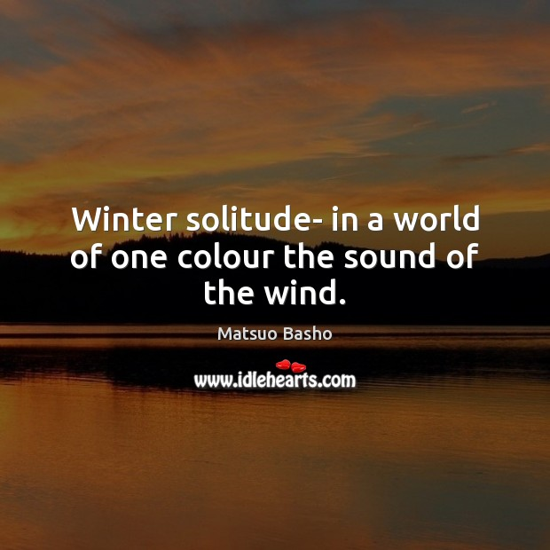 Winter solitude- in a world of one colour the sound of the wind. Matsuo Basho Picture Quote