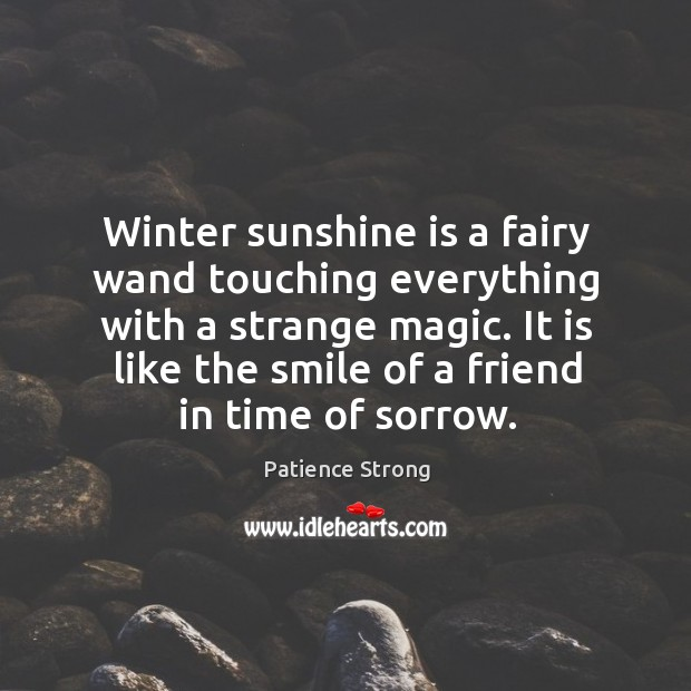Winter sunshine is a fairy wand touching everything with a strange magic. Patience Strong Picture Quote