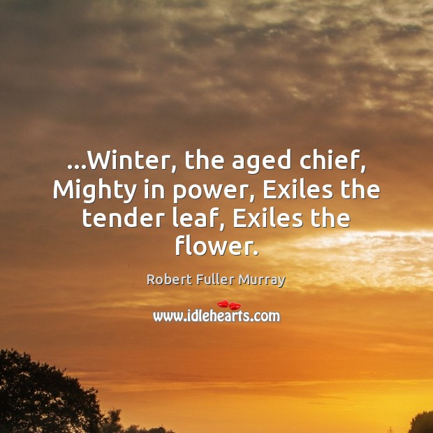…Winter, the aged chief, Mighty in power, Exiles the tender leaf, Exiles the flower. Image