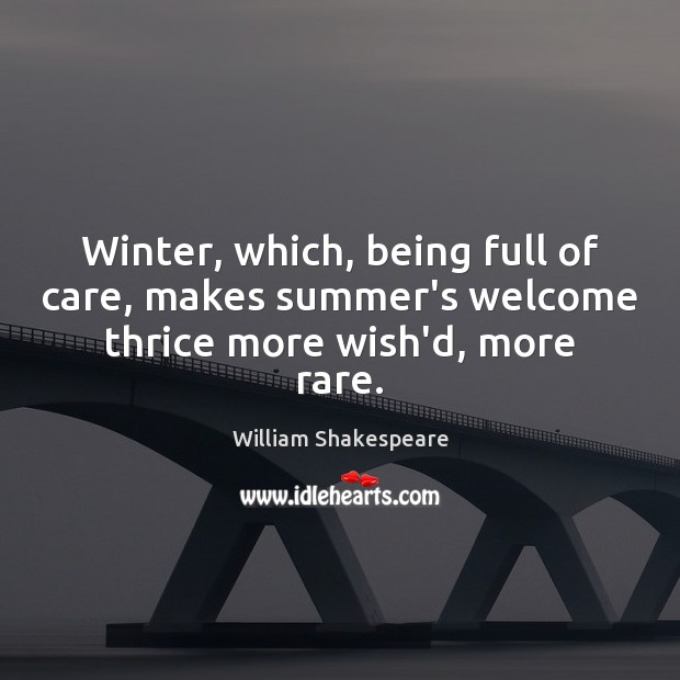 Winter, which, being full of care, makes summer's welcome thrice more wish'd, more rare. Winter Quotes Image