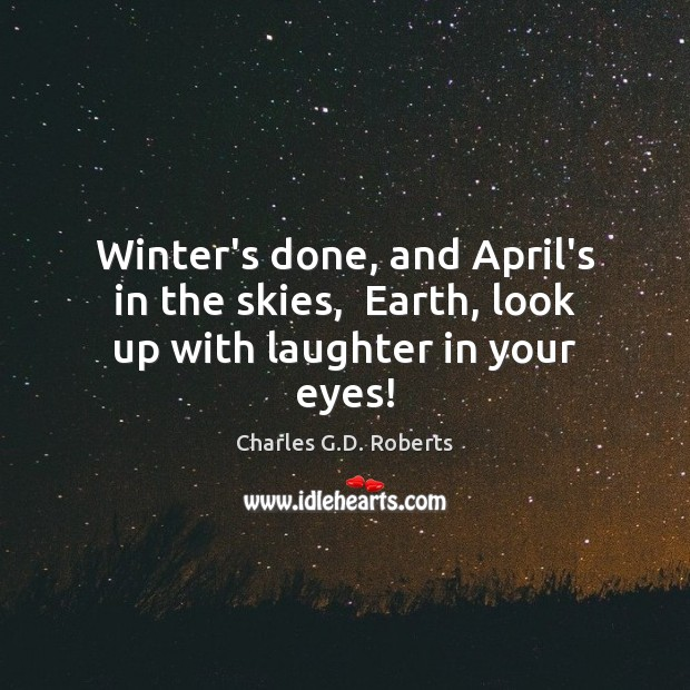Image, Winter's done, and April's in the skies,  Earth, look up with laughter in your eyes!