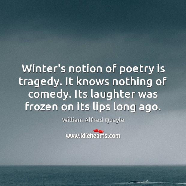 Winter's notion of poetry is tragedy. It knows nothing of comedy. Its Winter Quotes Image