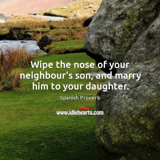 Image, Wipe the nose of your neighbour's son, and marry him to your daughter.