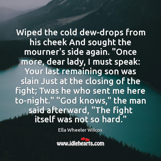 Wiped the cold dew-drops from his cheek And sought the mourner's side Ella Wheeler Wilcox Picture Quote