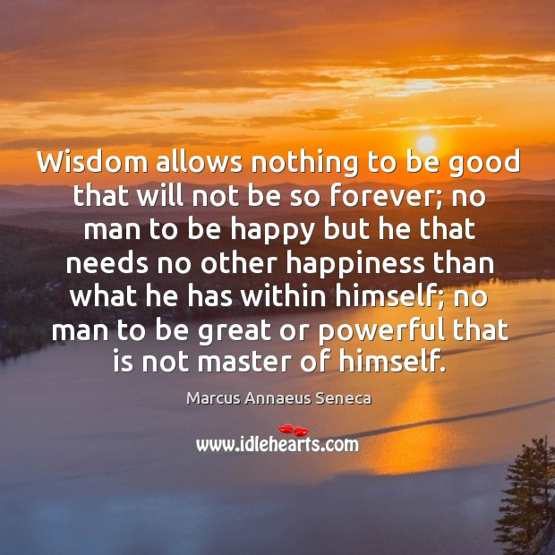 Wisdom allows nothing to be good that will not be so forever Marcus Annaeus Seneca Picture Quote
