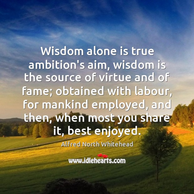 Wisdom alone is true ambition's aim, wisdom is the source of virtue Image