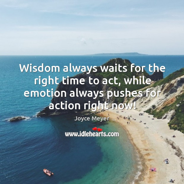 Wisdom always waits for the right time to act, while emotion always Image