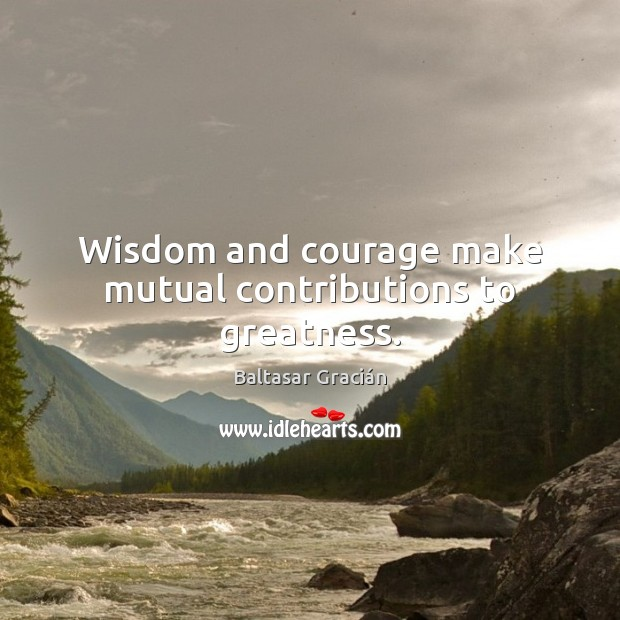 Image, Wisdom and courage make mutual contributions to greatness.