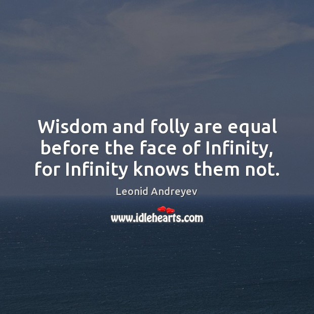 Wisdom and folly are equal before the face of Infinity, for Infinity knows them not. Leonid Andreyev Picture Quote