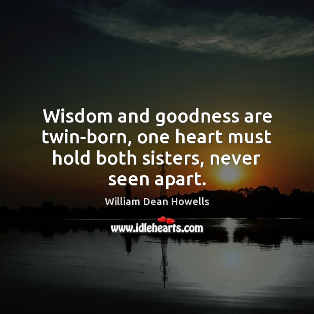 Wisdom and goodness are twin-born, one heart must hold both sisters, never seen apart. Image