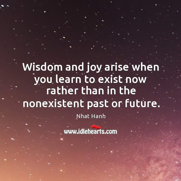 Image, Wisdom and joy arise when you learn to exist now rather than