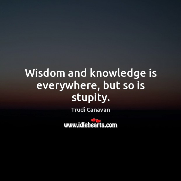 Image, Wisdom and knowledge is everywhere, but so is stupity.