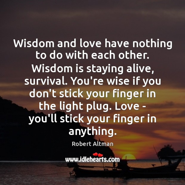 Wisdom and love have nothing to do with each other. Wisdom is Robert Altman Picture Quote
