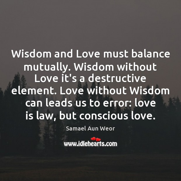 Wisdom and Love must balance mutually. Wisdom without Love it's a destructive Image