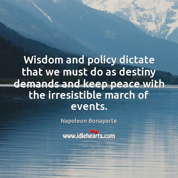 Wisdom and policy dictate that we must do as destiny demands and Napoleon Bonaparte Picture Quote