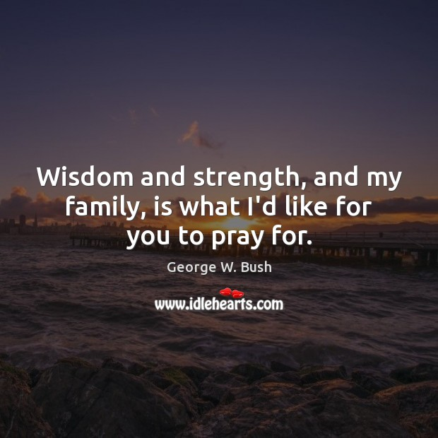 Image, Wisdom and strength, and my family, is what I'd like for you to pray for.