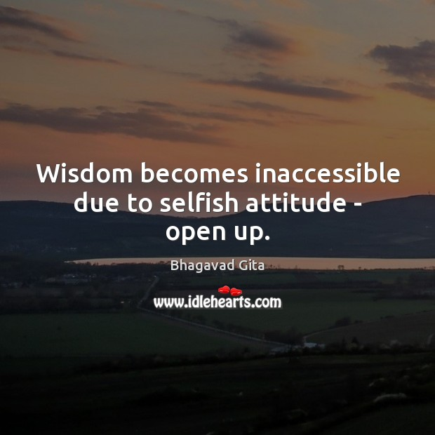 Wisdom becomes inaccessible due to selfish attitude – open up. Selfish Quotes Image