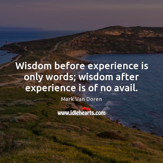 Wisdom before experience is only words; wisdom after experience is of no avail. Image