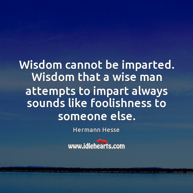 Wisdom cannot be imparted. Wisdom that a wise man attempts to impart Image