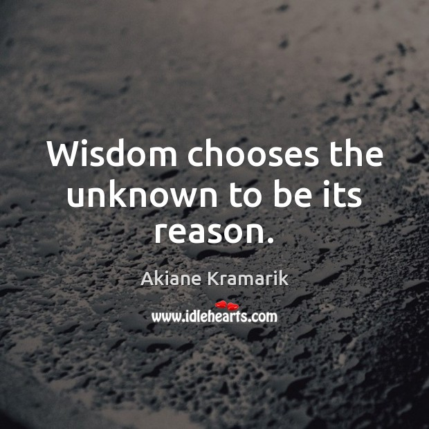 Wisdom chooses the unknown to be its reason. Image