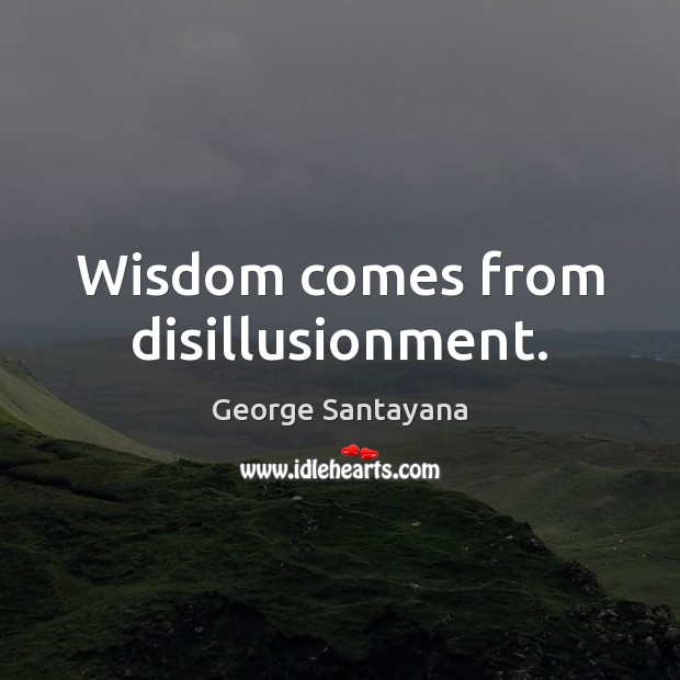 Wisdom comes from disillusionment. George Santayana Picture Quote