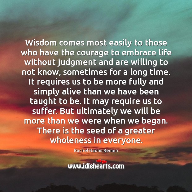 Wisdom comes most easily to those who have the courage to embrace Rachel Naomi Remen Picture Quote