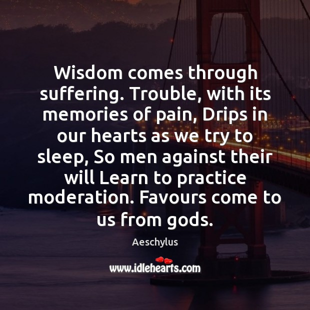 Wisdom comes through suffering. Trouble, with its memories of pain, Drips in Image