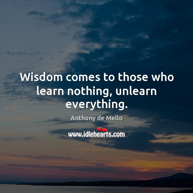 Wisdom comes to those who learn nothing, unlearn everything. Anthony de Mello Picture Quote